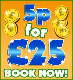 5p for £25 Guaranteed!